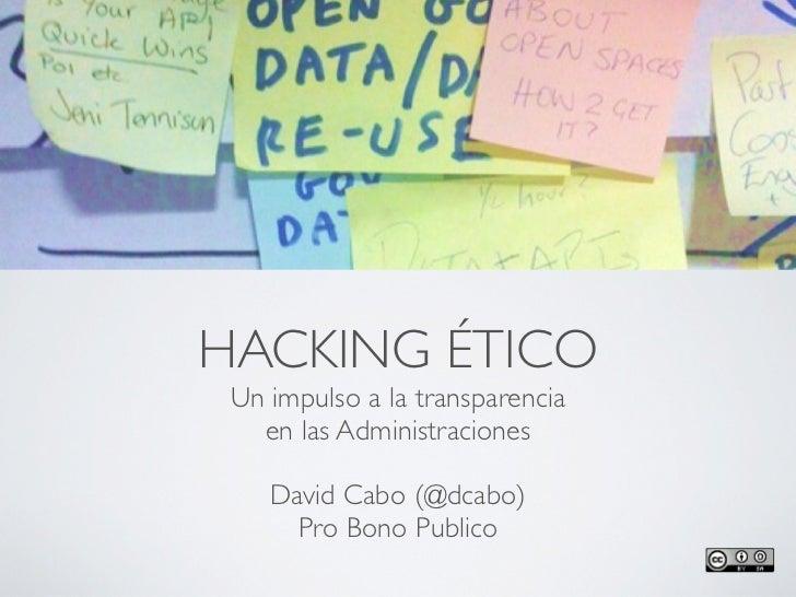 HACKING ÉTICO Un impulso a la transparencia   en las Administraciones    David Cabo (@dcabo)      Pro Bono Publico