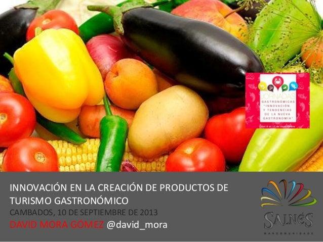 @david_mora INNOVACIÓN EN LA CREACIÓN DE PRODUCTOS DE TURISMO GASTRONÓMICO CAMBADOS, 10 DE SEPTIEMBRE DE 2013 DAVID MORA G...