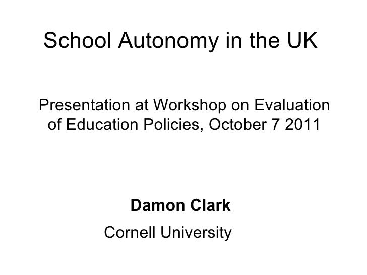 School Autonomy in the UK Damon Clark Cornell University Presentation at Workshop on Evaluation of Education Policies, Oct...