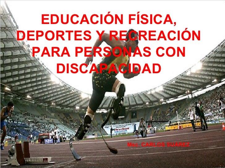 EDUCACIÓN FÍSICA, DEPORTES Y RECREACIÓN PARA PERSONAS CON DISCAPACIDAD   Msc. CARLOS SUÁREZ