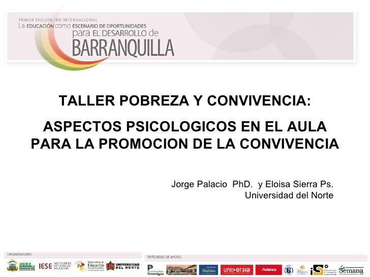Jorge Palacio  PhD.  y Eloisa Sierra Ps. Universidad del Norte TALLER POBREZA Y CONVIVENCIA: ASPECTOS PSICOLOGICOS EN EL A...