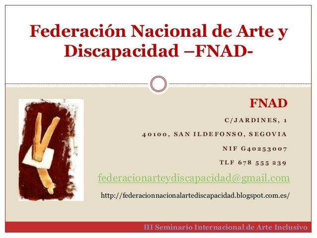 Federación Nacional de Arte y  Discapacidad –FNAD-III  FNAD  C / JARDINES , 1  4 0 1 0 0 , SAN I LDEFONSO, SEGOVIA  NI F G...