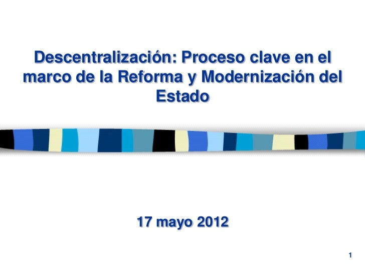 Descentralización: Proceso clave en elmarco de la Reforma y Modernización del                Estado             17 mayo 20...