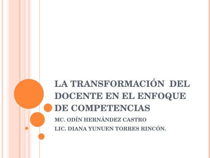 LA TRANSFORMACIÓN  DEL DOCENTE EN EL ENFOQUE DE COMPETENCIAS MC. ODÍN HERNÁNDEZ CASTRO LIC. DIANA YUNUEN TORRES RINCÓN.