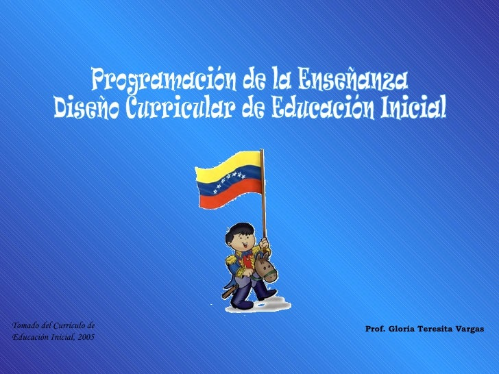 Programación de la Enseñanza Diseño Curricular de Educación Inicial Prof. Gloria Teresita Vargas Tomado del Currículo de E...
