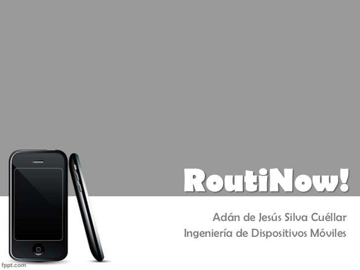 RoutiNow!      Adán de Jesús Silva CuéllarIngeniería de Dispositivos Móviles