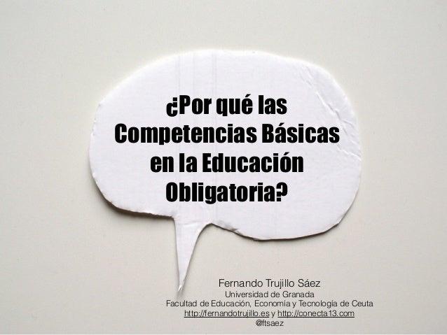 ¿Por qué las  Competencias Básicas  en la Educación  Obligatoria?  Fernando Trujillo Sáez  Universidad de Granada  Faculta...