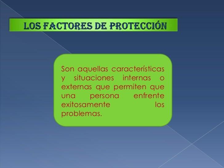 Los factores de protección<br />Son aquellas características y situaciones internas o externas que permiten que una person...