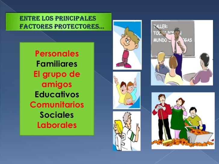 Entre los principales factores PROtECTORES…<br />Personales<br />Familiares<br />El grupo de amigos<br />Educativos<br />C...