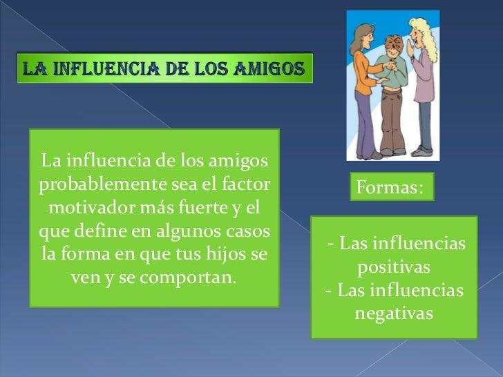 La influencia de los amigos<br />La influencia de los amigos probablemente sea el factor motivador más fuerte y el que def...