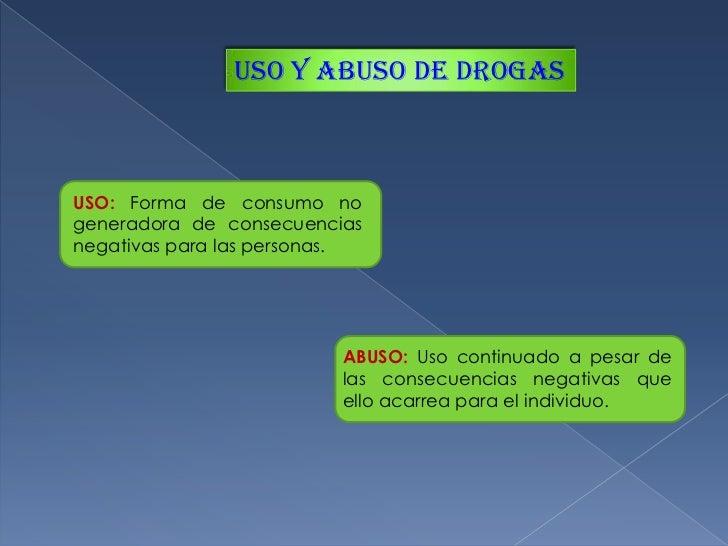 uso y abuso de drogas<br />USO:Forma de consumo no generadora de consecuencias negativas para las personas.<br />ABUSO: Us...