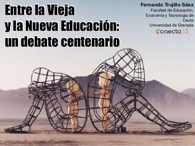 Entre la Vieja y la Nueva Educación: un debate centenario Fernando Trujillo Sáez Facultad de Educación, Economía y Tecnolo...