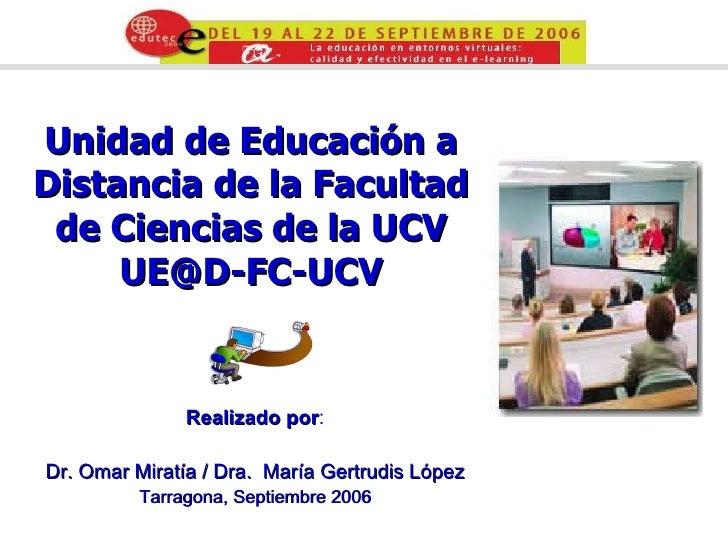Unidad de Educación a Distancia de la Facultad de Ciencias de la UCV [email_address] Realizado por : Dr.  Omar Miratía /  ...