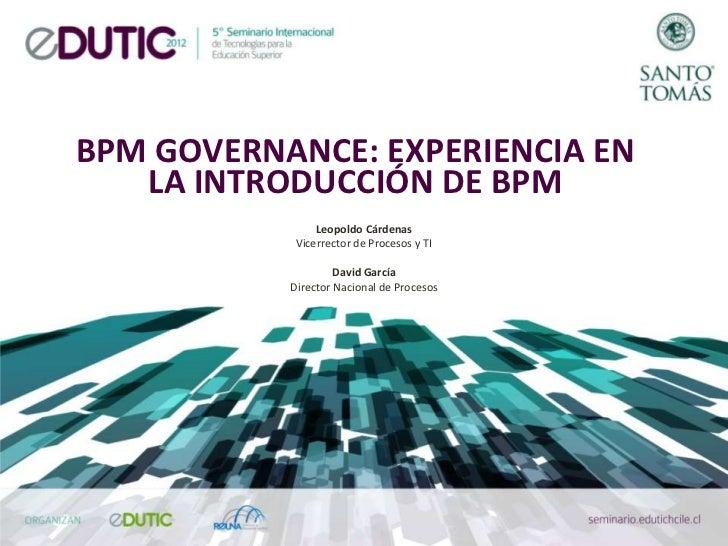 BPM GOVERNANCE: EXPERIENCIA EN   LA INTRODUCCIÓN DE BPM                Leopoldo Cárdenas            Vicerrector de Proceso...