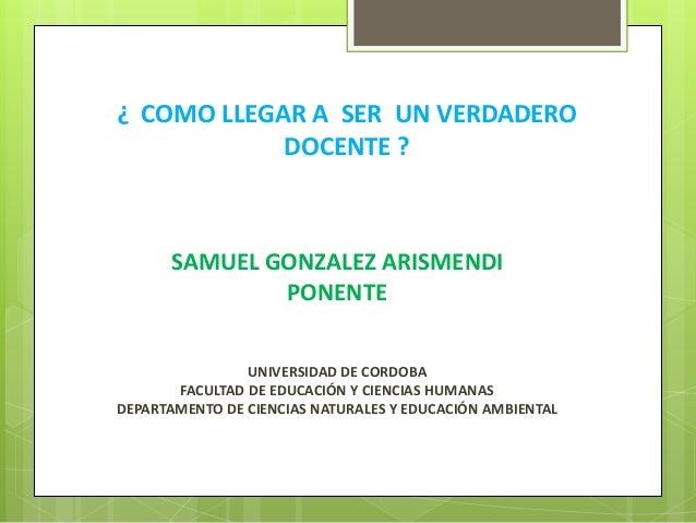 ¿ COMO LLEGAR A SER UN VERDADERO DOCENTE ? SAMUEL GONZALEZ ARISMENDI PONENTE UNIVERSIDAD DE CORDOBA FACULTAD DE EDUCACIÓN ...