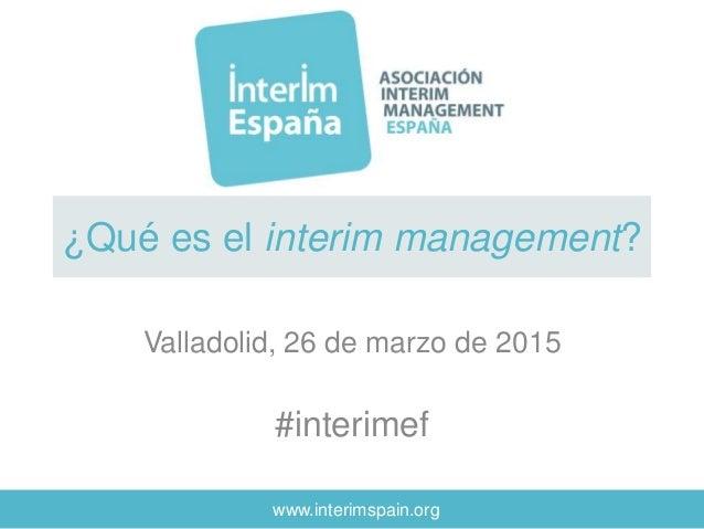 www.interimspain.org ¿Qué es el interim management? Valladolid, 26 de marzo de 2015 #interimef