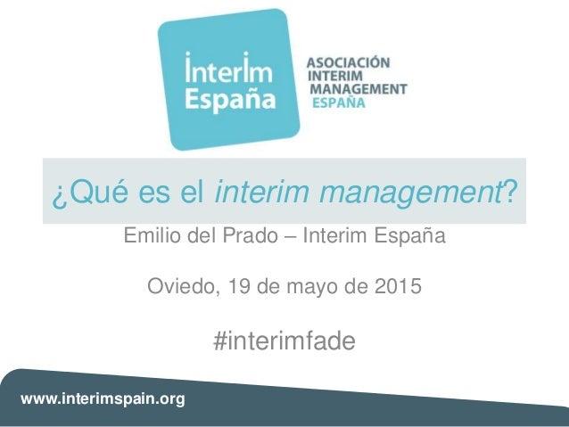 www.interimspain.org ¿Qué es el interim management? Emilio del Prado – Interim España Oviedo, 19 de mayo de 2015 #interimf...