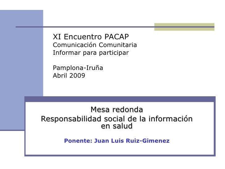 Mesa redonda Responsabilidad social de la información en salud Ponente: Juan Luis Ruiz-Gimenez XI Encuentro PACAP Comunica...
