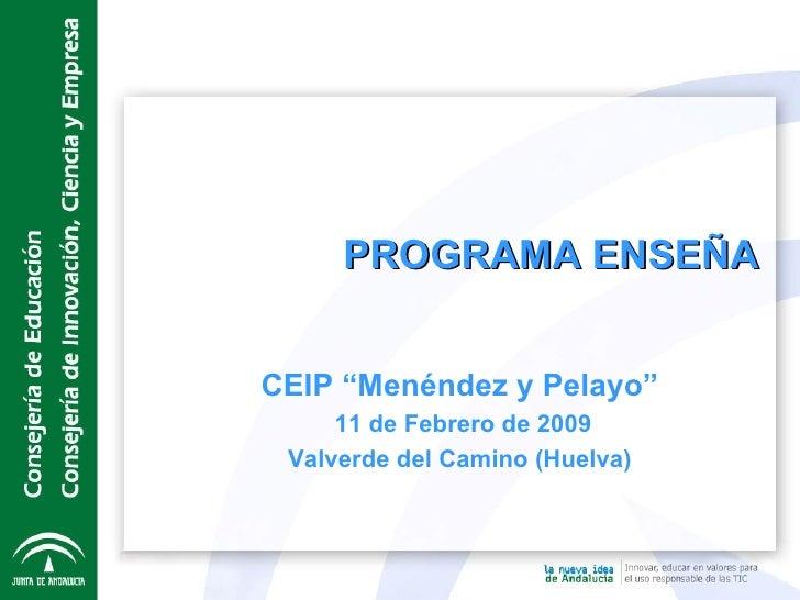 """CEIP """"Menéndez y Pelayo"""" 11 de Febrero de 2009 Valverde del Camino (Huelva) PROGRAMA ENSEÑA"""