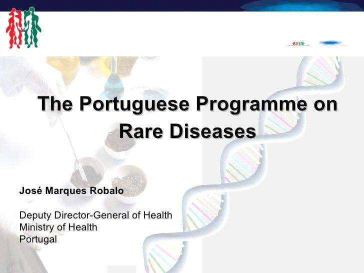 <ul><li>The Portuguese Programme on  </li></ul><ul><li>Rare Diseases </li></ul>José Marques Robalo Deputy Director-General...