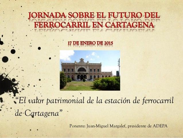 """""""El valor patrimonial de la estación de ferrocarril de Cartagena"""" Ponente: Juan-Miguel Margalef, presidente de ADEPA"""