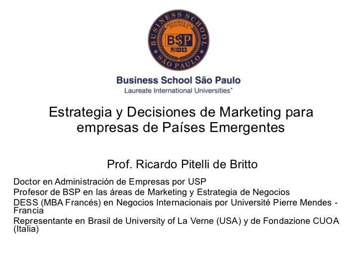 Estrategia y Decisiones de Marketing para empresas de Países Emergentes Prof. Ricardo Pitelli de Britto Doctor en Administ...