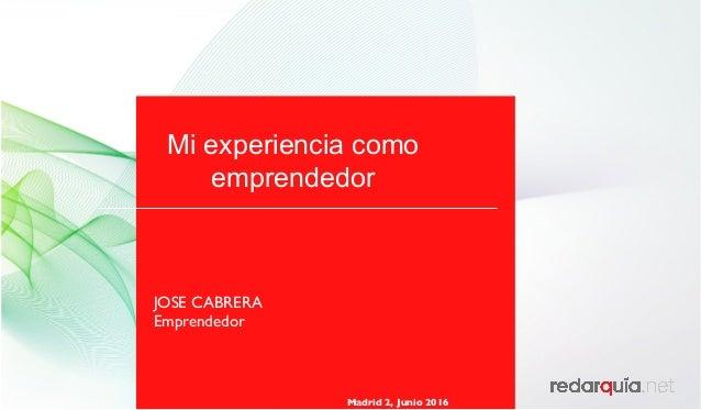 Mi experiencia como emprendedor Madrid 2, Junio 2016 JOSE CABRERA Emprendedor