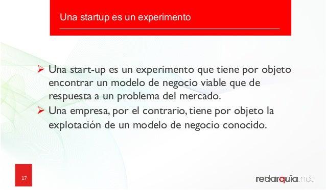 17 17 Una startup es un experimento ØUna start-up es un experimento que tiene por objeto encontrar un modelo de negocio ...