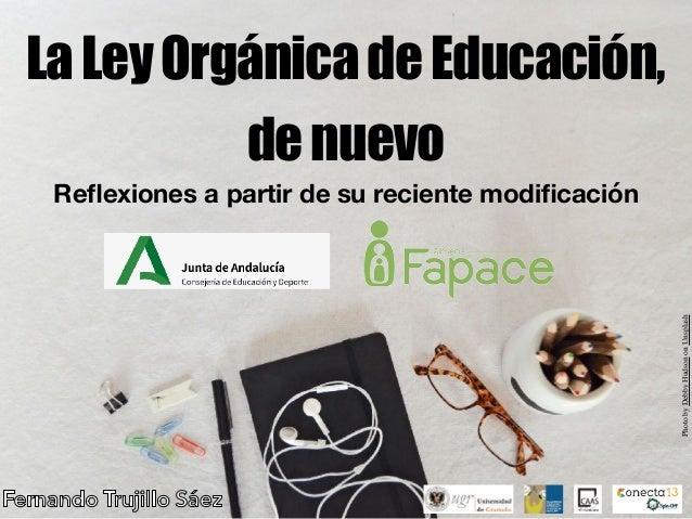 LaLeyOrgánicadeEducación, denuevo Reflexiones a partir de su reciente modificación Fernando Trujillo Sáez PhotobyDebbyHudson...