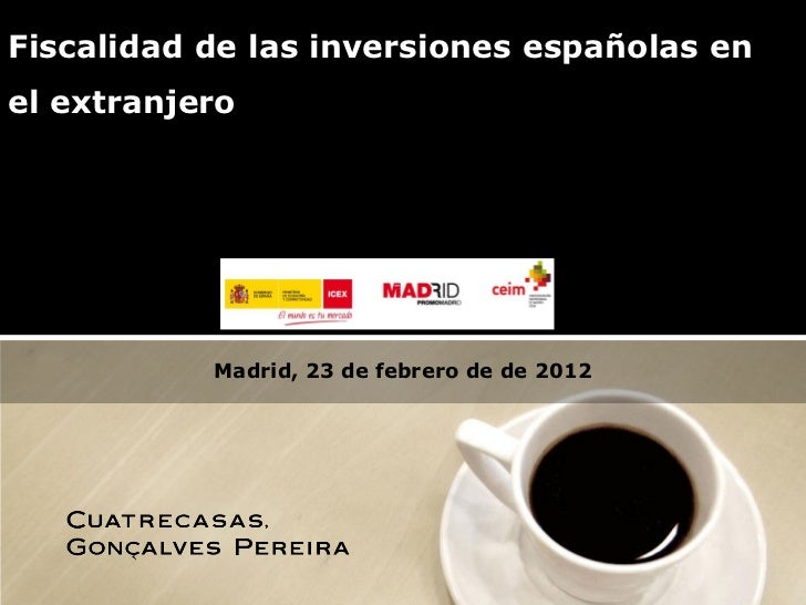 Fiscalidad de las inversiones españolas enel extranjero           Madrid, 23 de febrero de de 2012                        ...