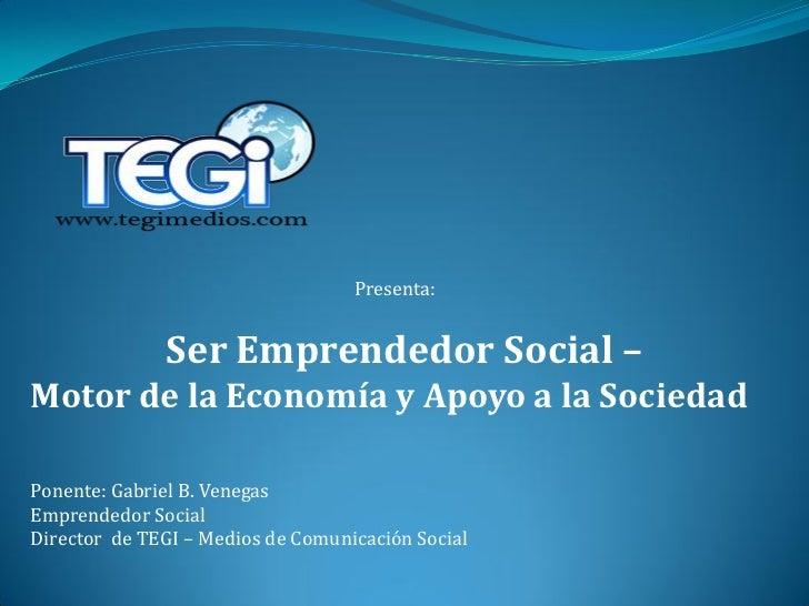 Presenta:              Ser Emprendedor Social –Motor de la Economía y Apoyo a la SociedadPonente: Gabriel B. VenegasEmpren...