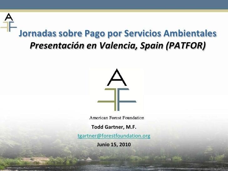 Jornadas sobre Pago por Servicios Ambientales    Presentación en Valencia, Spain (PATFOR)                       Todd Gartn...
