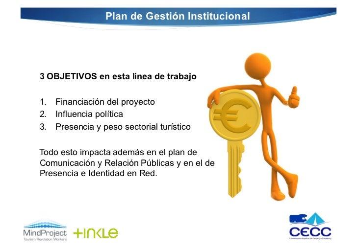 Plan de Gestión Institucional   3 OBJETIVOS en esta línea de trabajo 1. Financiación del proyecto 2. Influencia polí...