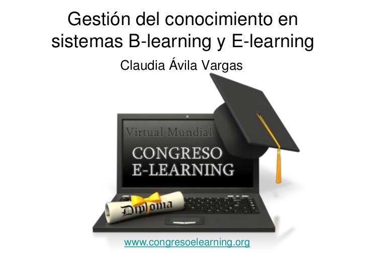 Gestión del conocimiento ensistemas B-learning y E-learning        Claudia Ávila Vargas        www.congresoelearning.org