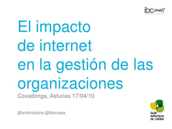 El impacto<br />de internet<br />en la gestión de las organizaciones<br />Covadonga, Asturias 17/04/10<br />@antoniolana@i...