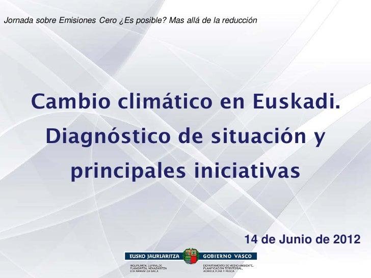 Jornada sobre Emisiones Cero ¿Es posible? Mas allá de la reducción       Cambio climático en Euskadi.          Diagnóstico...