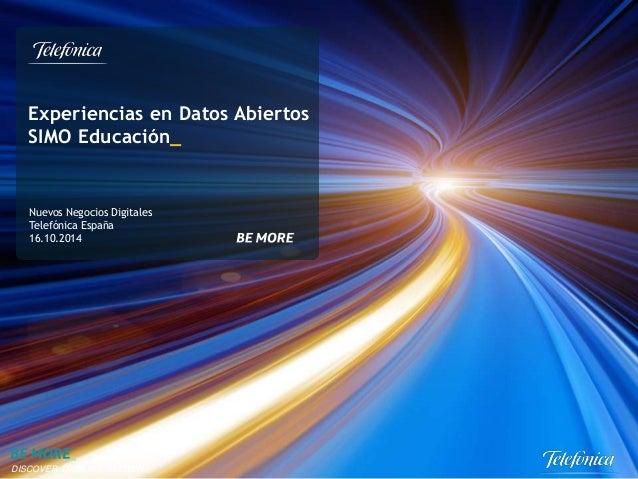 Experiencias en Datos Abiertos  SIMO Educación_  Nuevos Negocios Digitales  Telefónica España  16.10.2014  DISCOVER, DISRU...