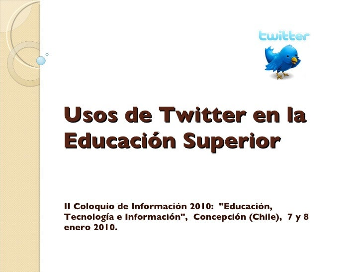 """Usos de Twitter en la Educación Superior II Coloquio de Información 2010:  """"Educación, Tecnología e Información""""..."""