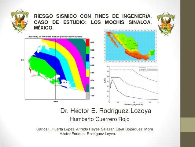 RIESGO SÍSMICO CON FINES DE INGENIERÍA,CASO DE ESTUDIO: LOS MOCHIS SINALOA,MÉXICO.             Dr. Héctor E. Rodríguez Loz...
