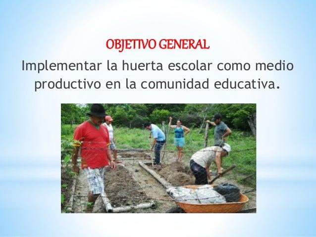 OBJETIVO GENERAL Implementar la huerta escolar como medio productivo en la comunidad educativa.