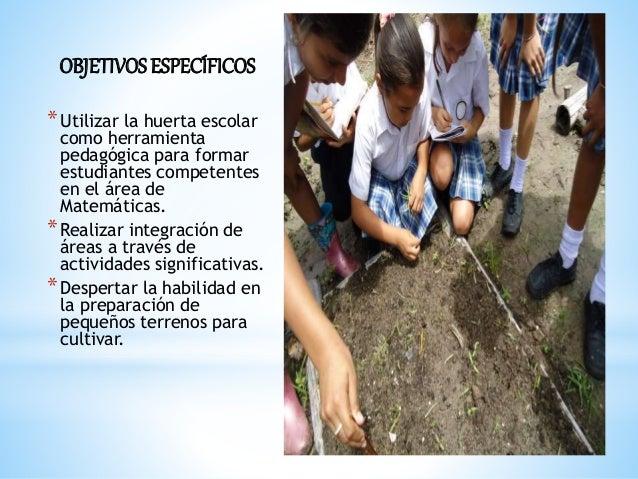 OBJETIVOSESPECÍFICOS *Utilizar la huerta escolar como herramienta pedagógica para formar estudiantes competentes en el áre...
