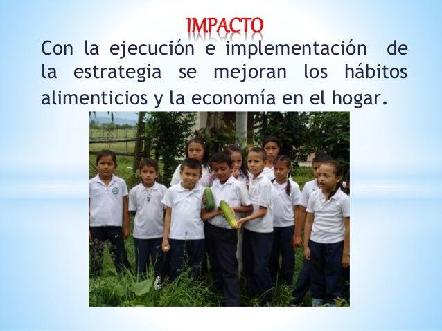 Con la ejecución e implementación de la estrategia se mejoran los hábitos alimenticios y la economía en el hogar. IMPACTO
