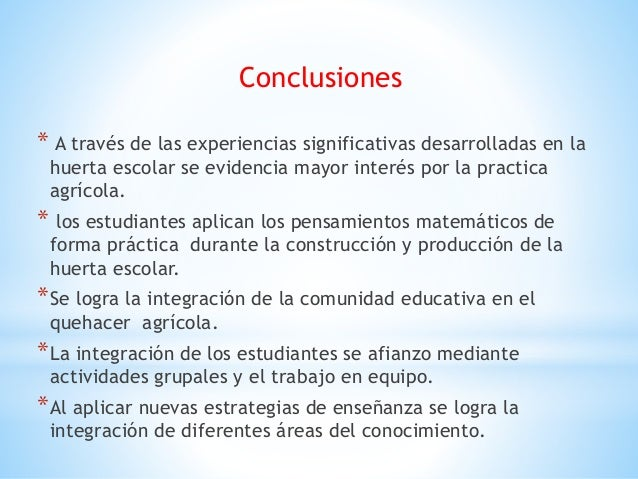 Conclusiones * A través de las experiencias significativas desarrolladas en la huerta escolar se evidencia mayor interés p...