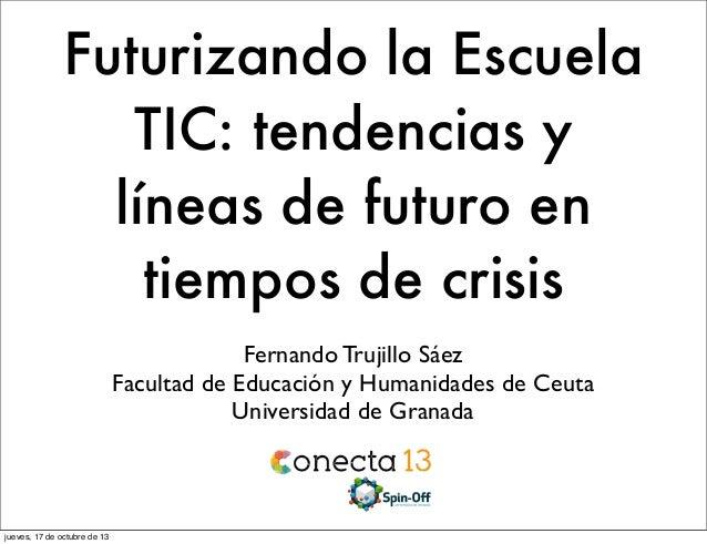 Futurizando la Escuela TIC: tendencias y líneas de futuro en tiempos de crisis Fernando Trujillo Sáez Facultad de Educació...