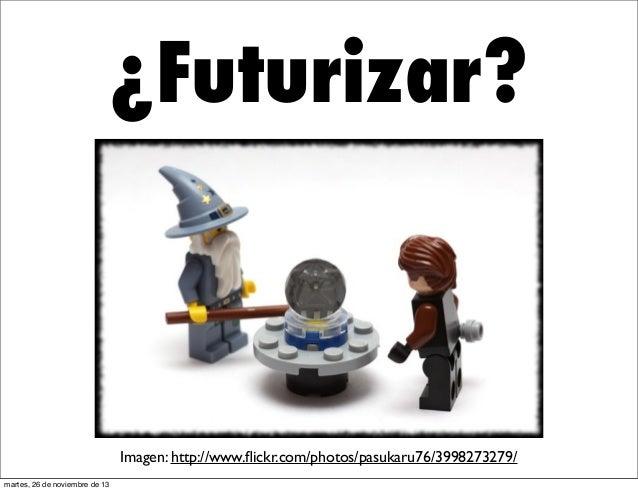 ¿Futurizar?  Imagen: http://www.flickr.com/photos/pasukaru76/3998273279/ martes, 26 de noviembre de 13