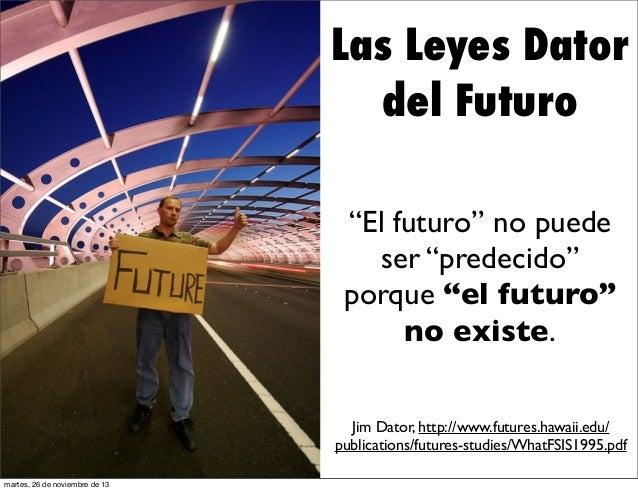 """Las Leyes Dator del Futuro """"El futuro"""" no puede ser """"predecido"""" porque """"el futuro"""" no existe. Jim Dator, http://www.future..."""
