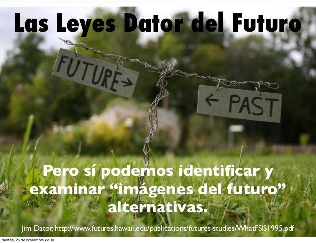 """Las Leyes Dator del Futuro  Pero sí podemos identificar y examinar """"imágenes del futuro"""" alternativas. Jim Dator, http://ww..."""