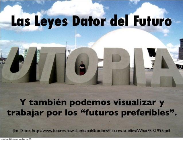 """Las Leyes Dator del Futuro  Y también podemos visualizar y trabajar por los """"futuros preferibles"""". Jim Dator, http://www.f..."""