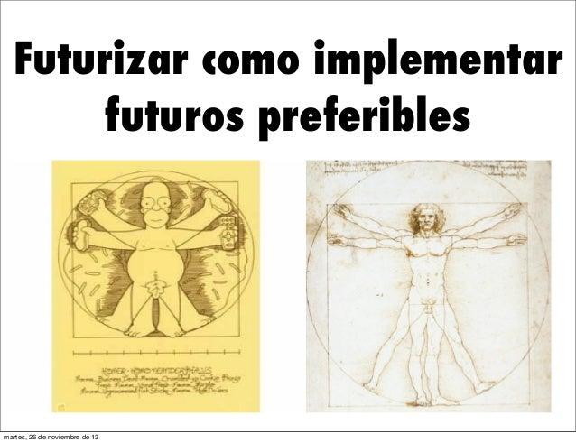 Futurizar como implementar futuros preferibles  martes, 26 de noviembre de 13
