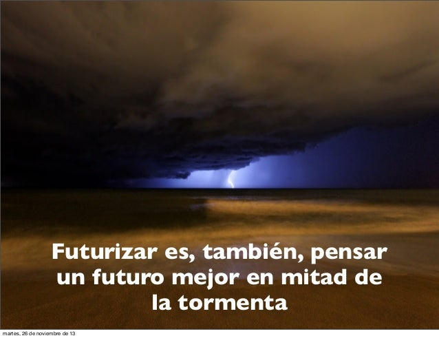 Futurizar es, también, pensar un futuro mejor en mitad de la tormenta martes, 26 de noviembre de 13